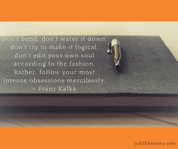 Don't bend; don't water it down; don't try to make it logical; don't edit your own soul according to the fashion. Rather, follow your most intense obsessions mercilessly. Franz Kafka
