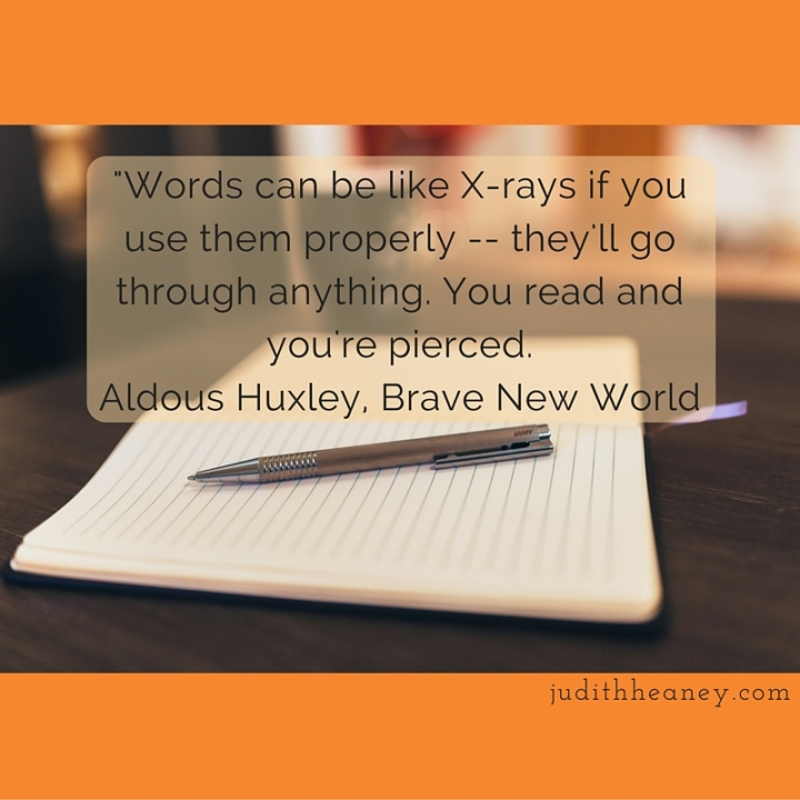 -Words can be like X-rays if you use them properly -- they'll go through anything. You read and you're pierced.Aldous Huxley, Brave New World